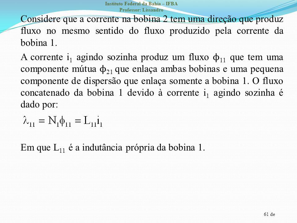 61 de Instituto Federal da Bahia – IFBA Professor: Lissandro Considere que a corrente na bobina 2 tem uma direção que produz fluxo no mesmo sentido do