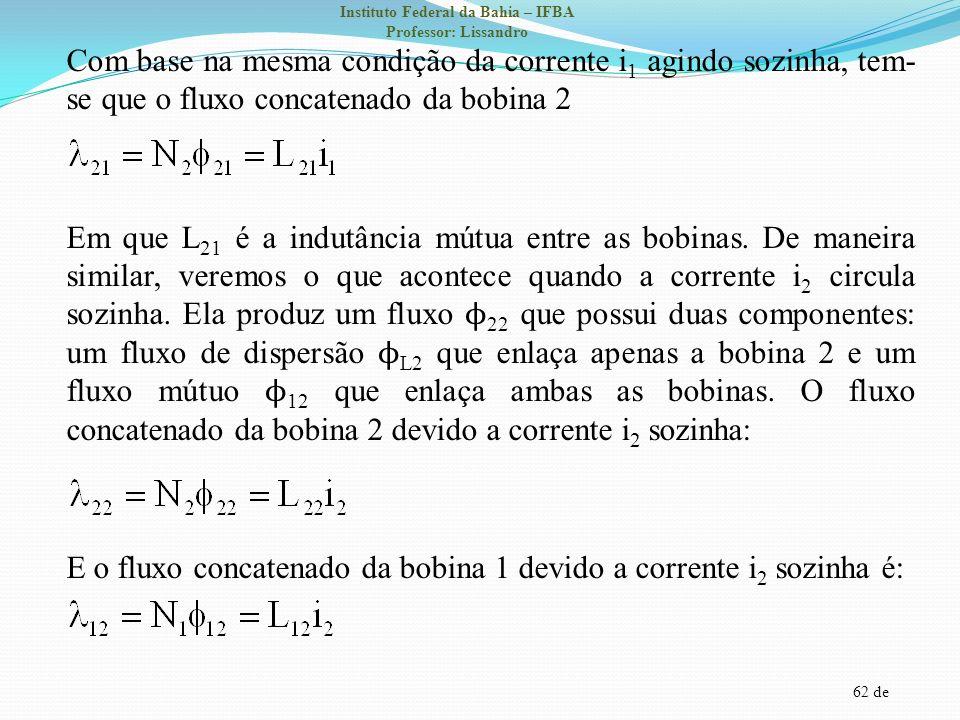62 de Instituto Federal da Bahia – IFBA Professor: Lissandro Com base na mesma condição da corrente i 1 agindo sozinha, tem- se que o fluxo concatenad