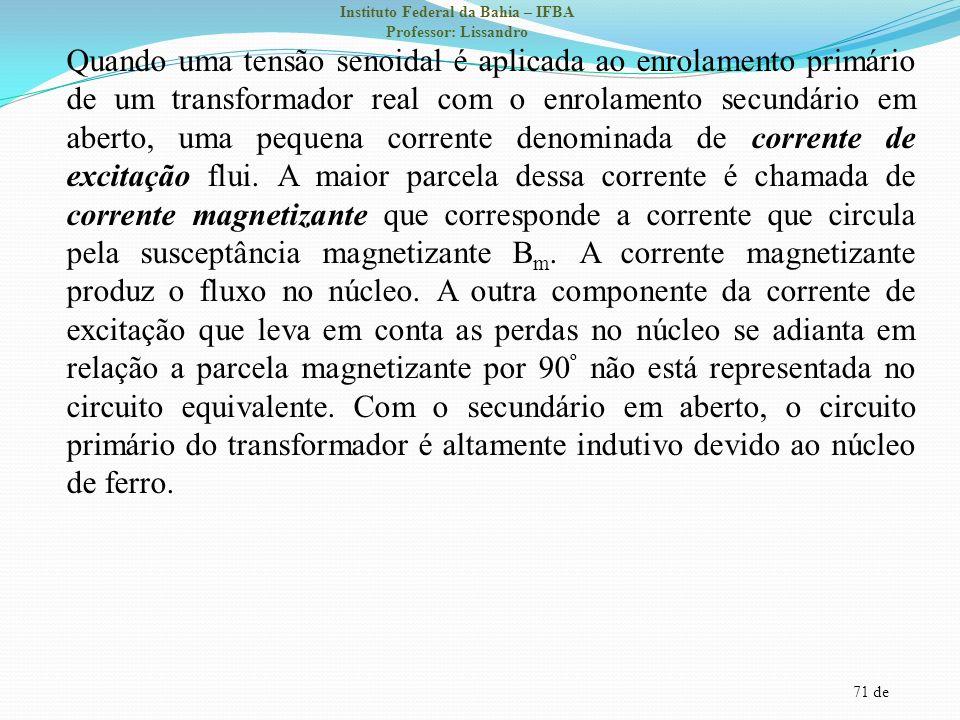 71 de Instituto Federal da Bahia – IFBA Professor: Lissandro Quando uma tensão senoidal é aplicada ao enrolamento primário de um transformador real co