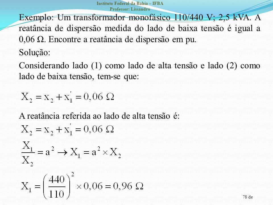 78 de Instituto Federal da Bahia – IFBA Professor: Lissandro Exemplo: Um transformador monofásico 110/440 V; 2,5 kVA. A reatância de dispersão medida