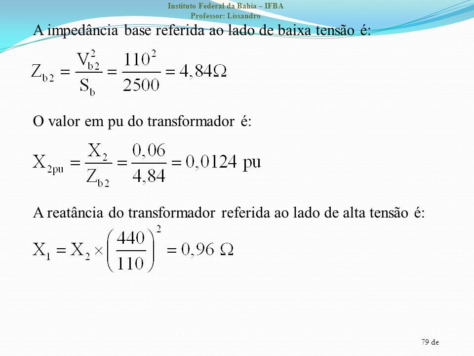 79 de Instituto Federal da Bahia – IFBA Professor: Lissandro A impedância base referida ao lado de baixa tensão é: O valor em pu do transformador é: A
