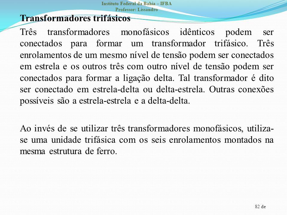 82 de Instituto Federal da Bahia – IFBA Professor: Lissandro Transformadores trifásicos Três transformadores monofásicos idênticos podem ser conectado