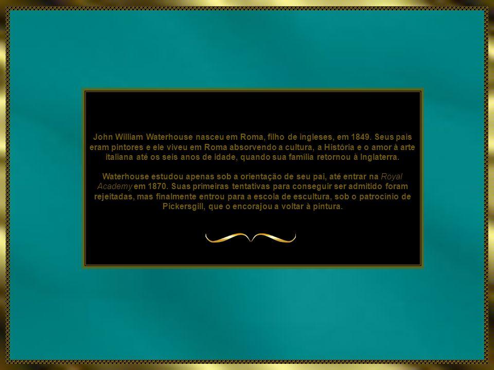 John William Waterhouse nasceu em Roma, filho de ingleses, em 1849.