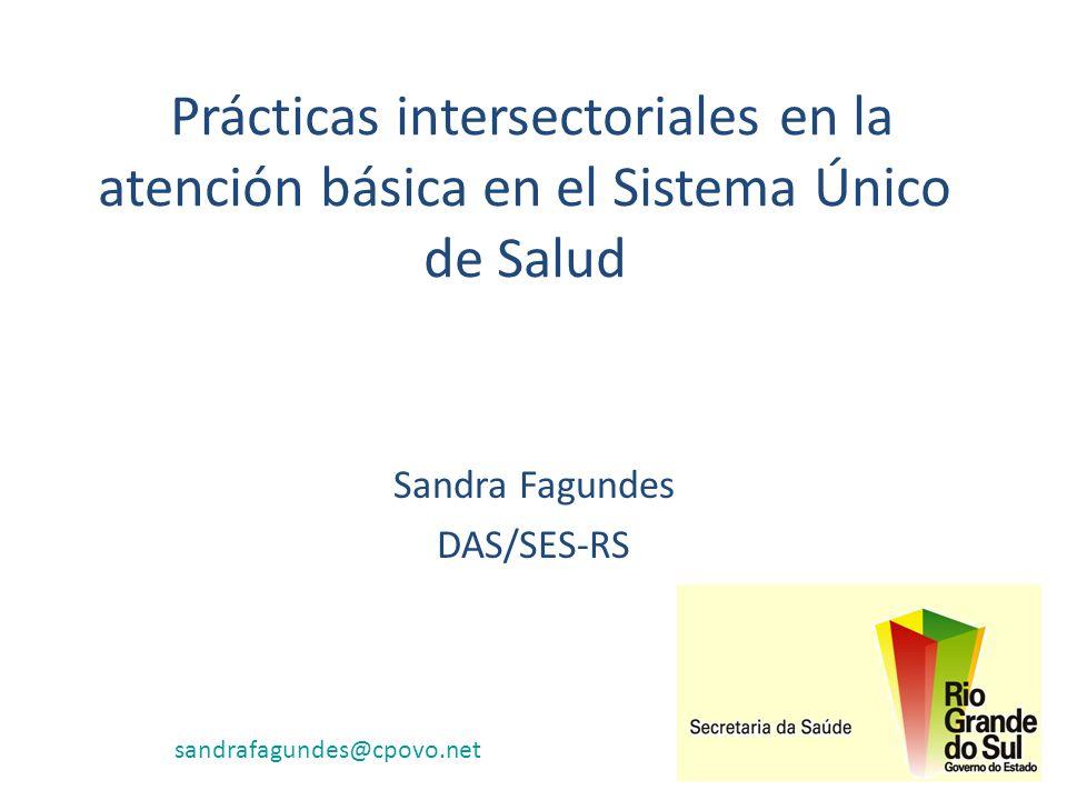 Prácticas intersectoriales en la atención básica en el Sistema Único de Salud Sandra Fagundes DAS/SES-RS sandrafagundes@cpovo.net