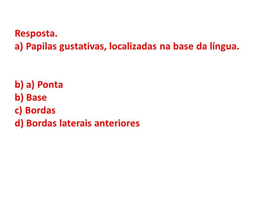 Resposta. a) Papilas gustativas, localizadas na base da língua. b) a) Ponta b) Base c) Bordas d) Bordas laterais anteriores