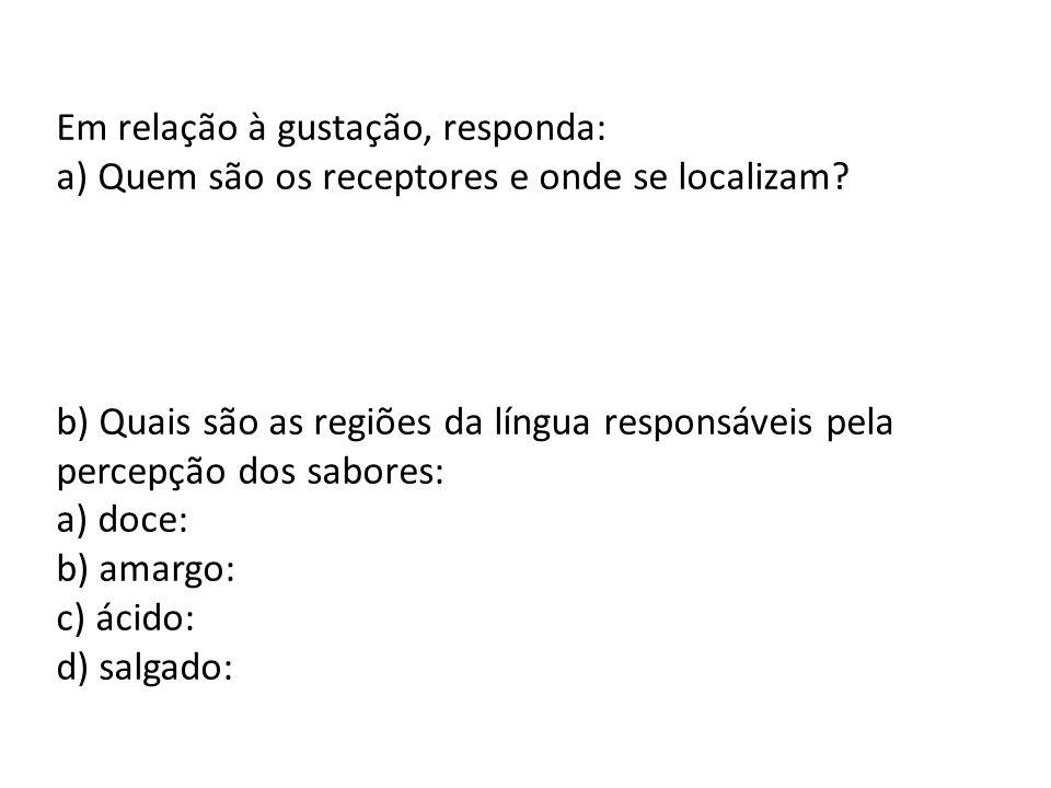 Em relação à gustação, responda: a) Quem são os receptores e onde se localizam? b) Quais são as regiões da língua responsáveis pela percepção dos sabo
