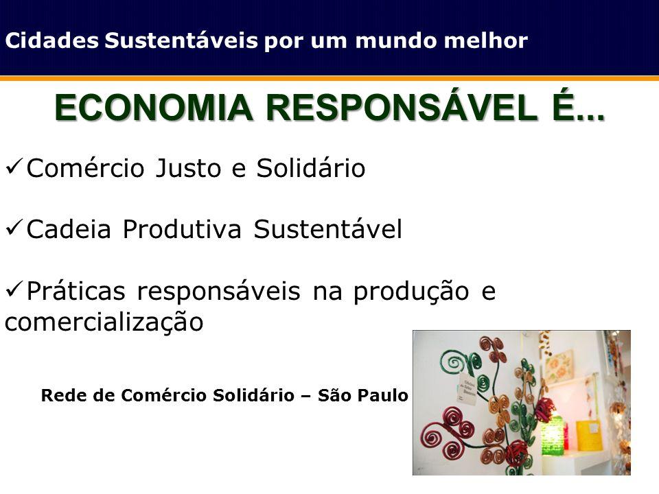 ECONOMIA RESPONSÁVEL É... Cidades Sustentáveis por um mundo melhor Comércio Justo e Solidário Cadeia Produtiva Sustentável Práticas responsáveis na pr