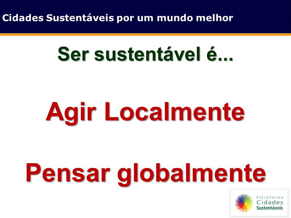 Ser sustentável é... Agir Localmente Pensar globalmente Cidades Sustentáveis por um mundo melhor