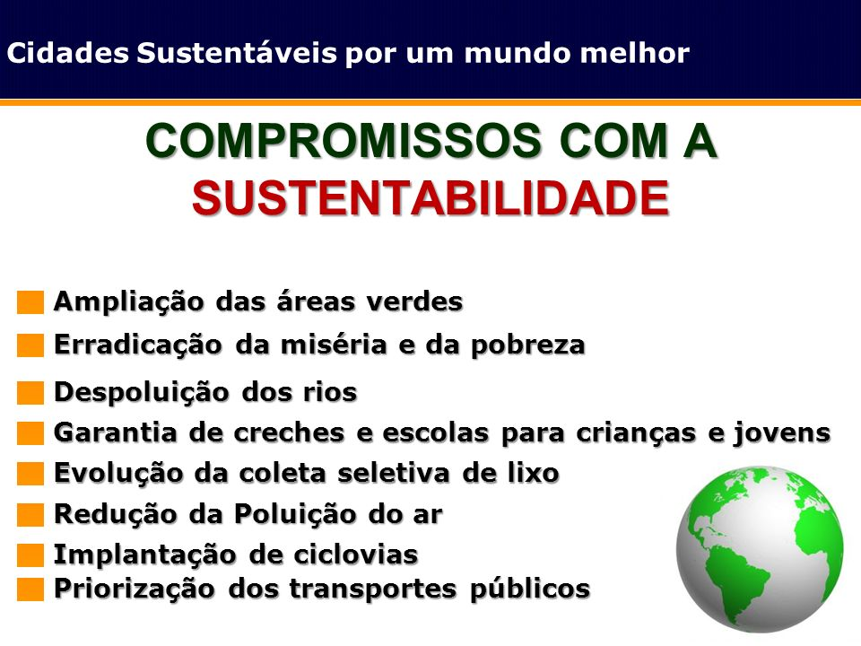 COMPROMISSOS COM A SUSTENTABILIDADE Cidades Sustentáveis por um mundo melhor Ampliação das áreas verdes Erradicação da miséria e da pobreza Despoluiçã