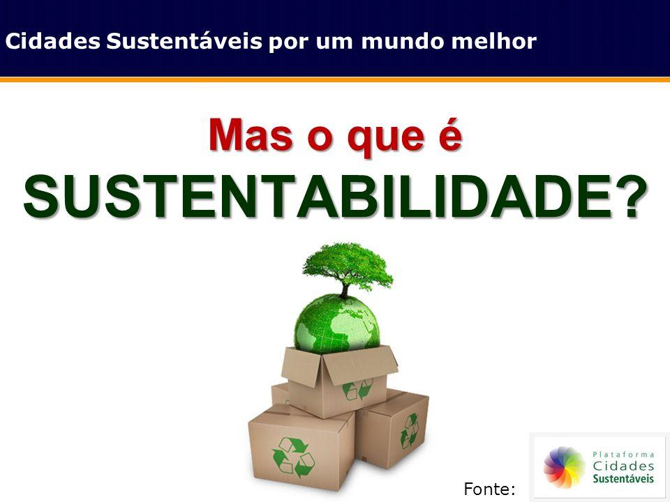 Mas o que é SUSTENTABILIDADE? Cidades Sustentáveis por um mundo melhor Fonte: