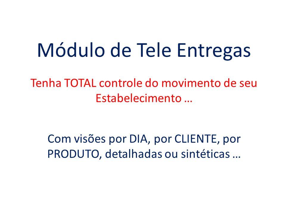 Módulo de Tele Entregas Tenha TOTAL controle do movimento de seu Estabelecimento … Com visões por DIA, por CLIENTE, por PRODUTO, detalhadas ou sintéti