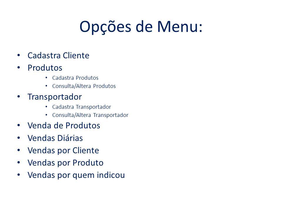 Opções de Menu: Cadastra Cliente Produtos Cadastra Produtos Consulta/Altera Produtos Transportador Cadastra Transportador Consulta/Altera Transportado