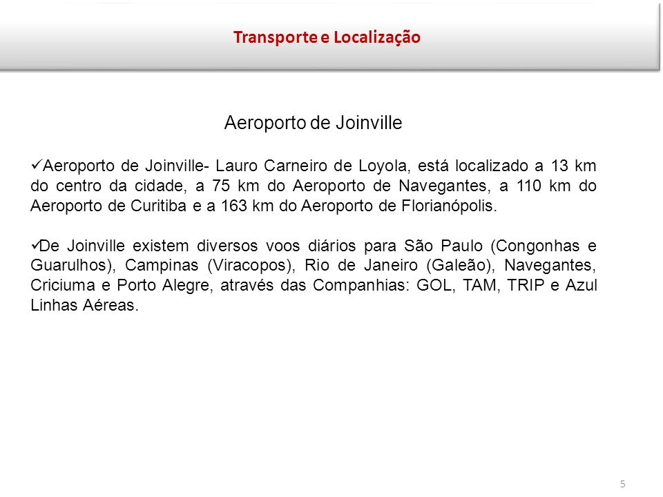 Transporte e Localização Aeroporto de Joinville Aeroporto de Joinville- Lauro Carneiro de Loyola, está localizado a 13 km do centro da cidade, a 75 km