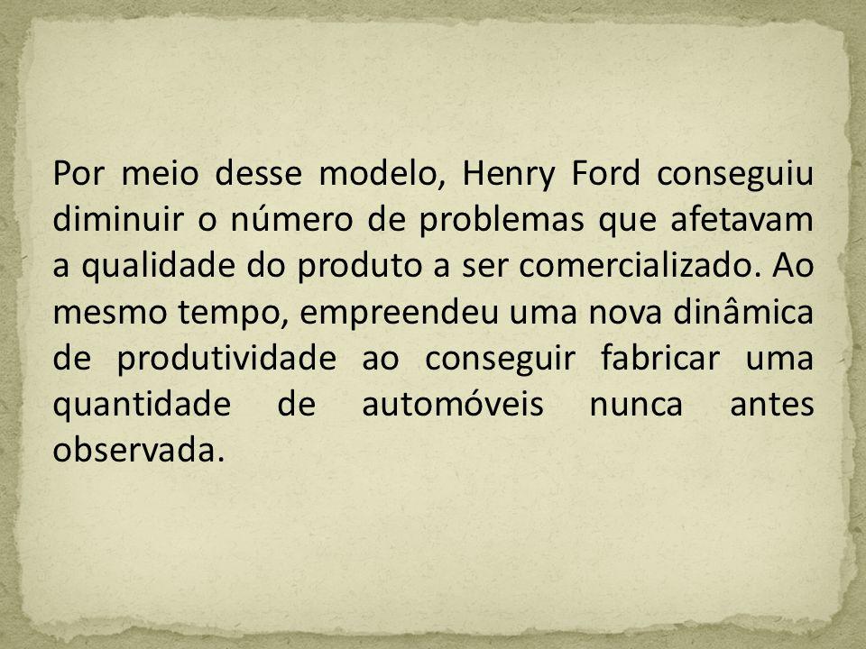 Por meio desse modelo, Henry Ford conseguiu diminuir o número de problemas que afetavam a qualidade do produto a ser comercializado. Ao mesmo tempo, e