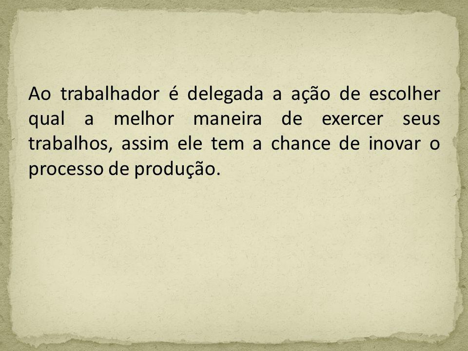Ao trabalhador é delegada a ação de escolher qual a melhor maneira de exercer seus trabalhos, assim ele tem a chance de inovar o processo de produção.