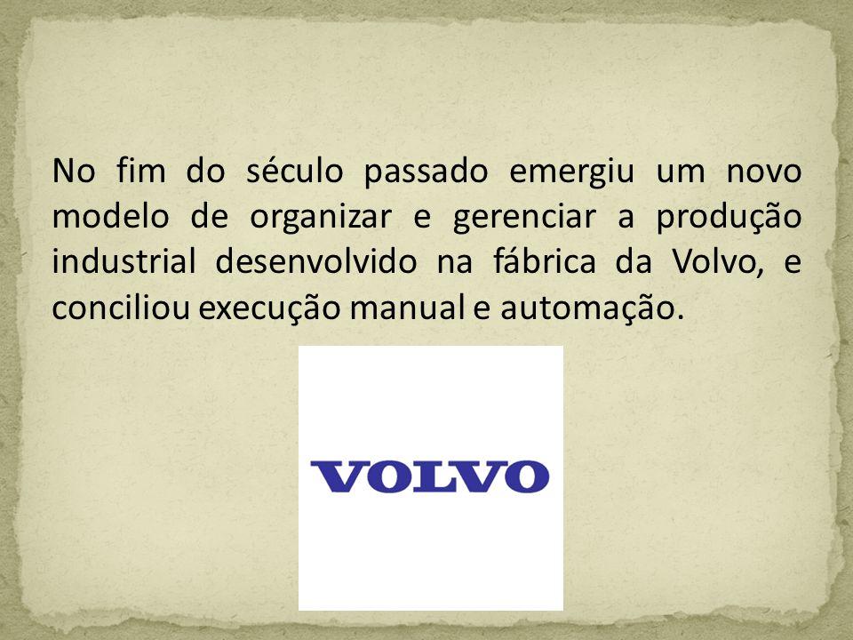 No fim do século passado emergiu um novo modelo de organizar e gerenciar a produção industrial desenvolvido na fábrica da Volvo, e conciliou execução