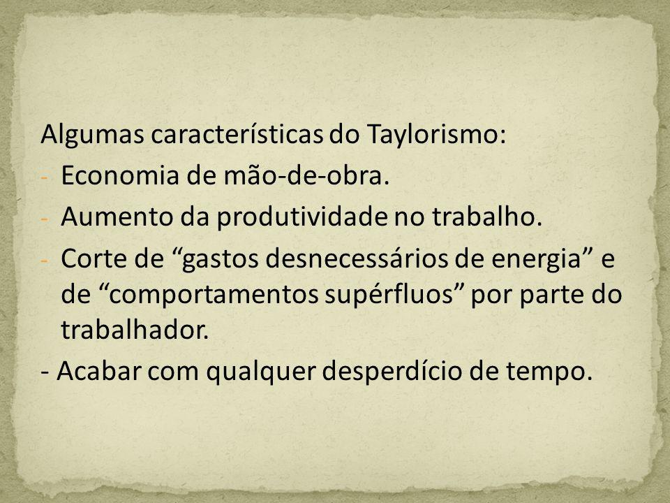Algumas características do Taylorismo: - Economia de mão-de-obra. - Aumento da produtividade no trabalho. - Corte de gastos desnecessários de energia