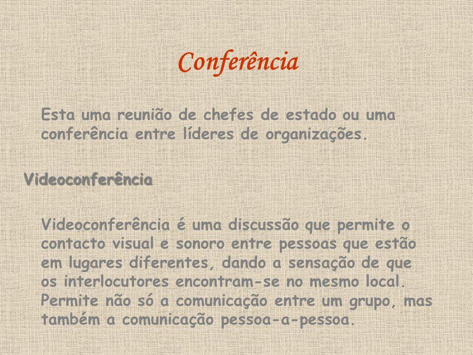 Conferência Esta uma reunião de chefes de estado ou uma conferência entre líderes de organizações.Videoconferência Videoconferência é uma discussão que permite o contacto visual e sonoro entre pessoas que estão em lugares diferentes, dando a sensação de que os interlocutores encontram-se no mesmo local.