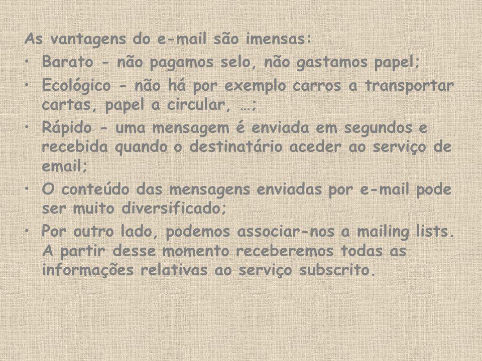 As vantagens do e-mail são imensas: Barato - não pagamos selo, não gastamos papel; Ecológico - não há por exemplo carros a transportar cartas, papel a circular, …; Rápido - uma mensagem é enviada em segundos e recebida quando o destinatário aceder ao serviço de email; O conteúdo das mensagens enviadas por e-mail pode ser muito diversificado; Por outro lado, podemos associar-nos a mailing lists.