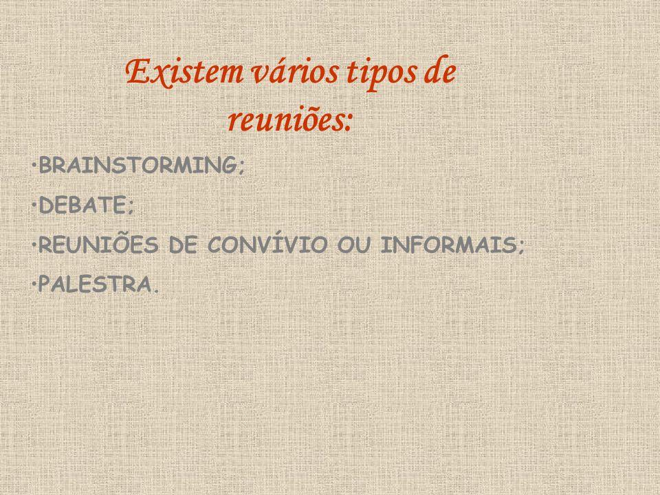 Existem vários tipos de reuniões: BRAINSTORMING; DEBATE; REUNIÕES DE CONVÍVIO OU INFORMAIS; PALESTRA.