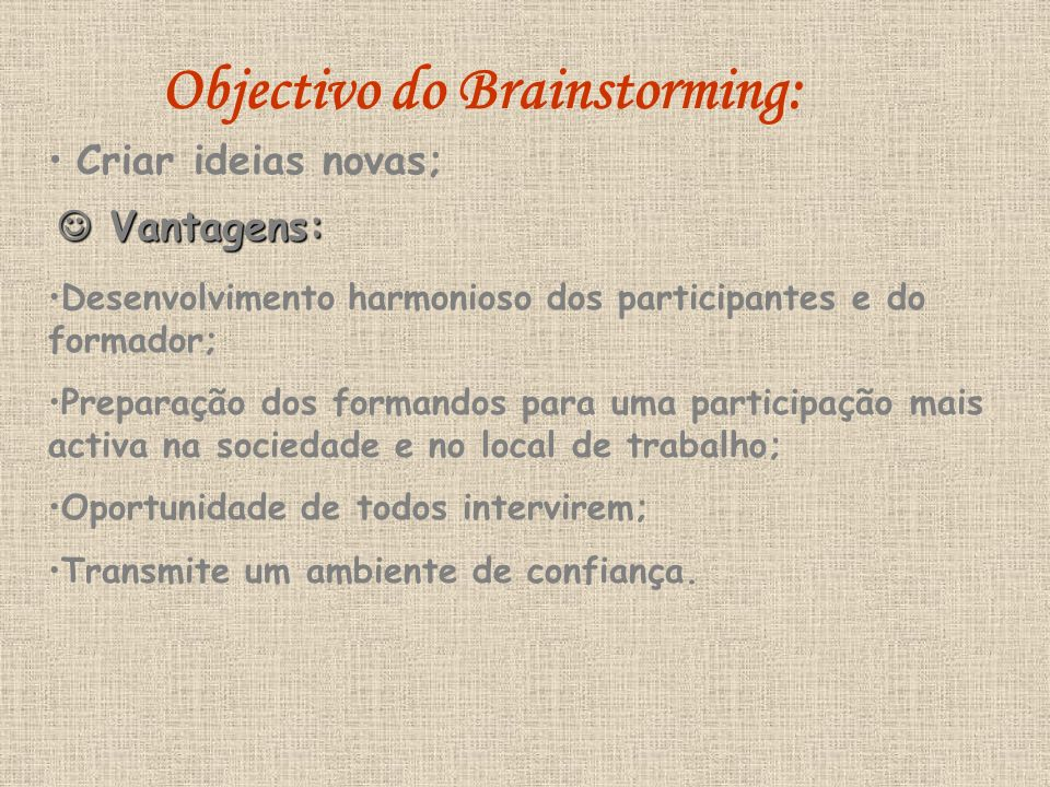 Objectivo do Brainstorming: Criar ideias novas; Vantagens: Vantagens: Desenvolvimento harmonioso dos participantes e do formador; Preparação dos formandos para uma participação mais activa na sociedade e no local de trabalho; Oportunidade de todos intervirem; Transmite um ambiente de confiança.