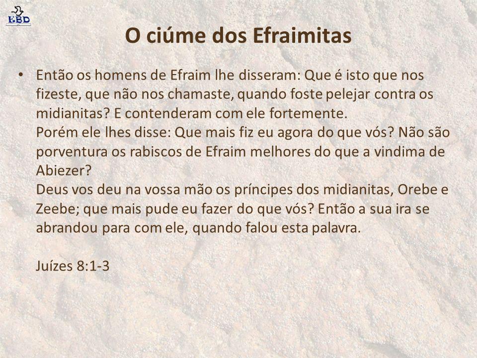 O ciúme dos Efraimitas Então os homens de Efraim lhe disseram: Que é isto que nos fizeste, que não nos chamaste, quando foste pelejar contra os midian
