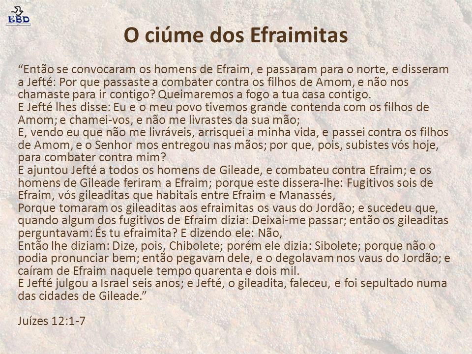 O ciúme dos Efraimitas Então se convocaram os homens de Efraim, e passaram para o norte, e disseram a Jefté: Por que passaste a combater contra os fil