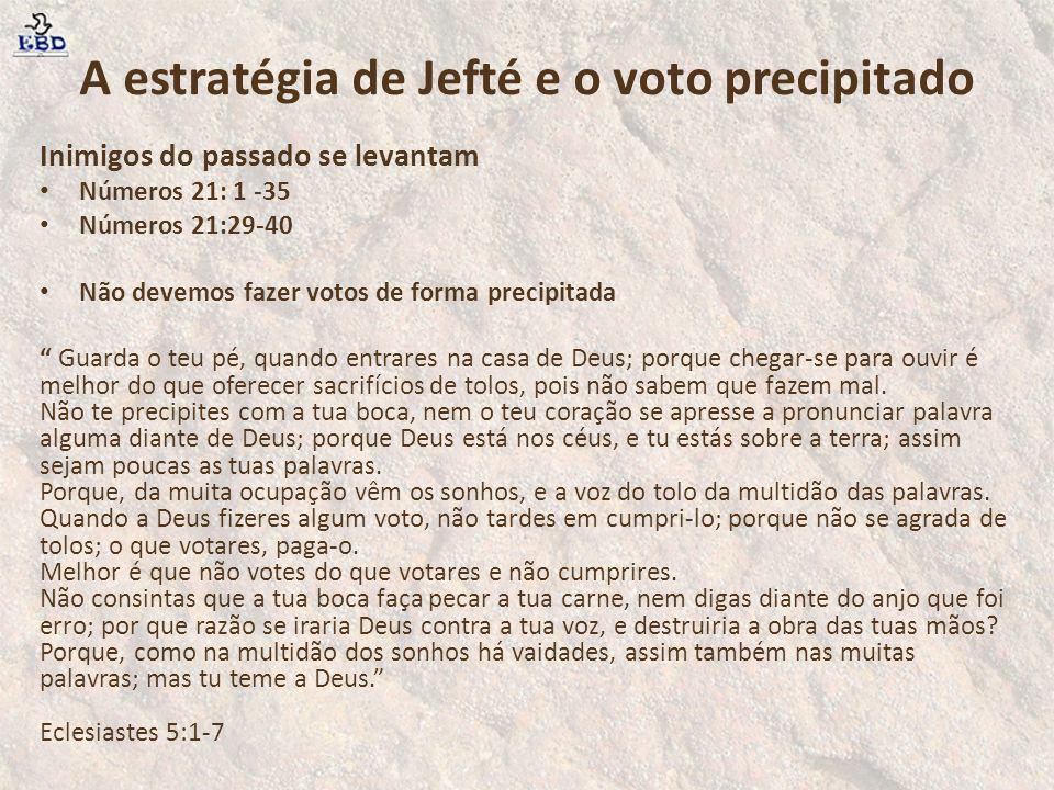 A estratégia de Jefté e o voto precipitado Inimigos do passado se levantam Números 21: 1 -35 Números 21:29-40 Não devemos fazer votos de forma precipi