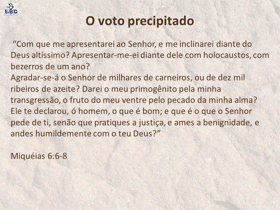O voto precipitado Com que me apresentarei ao Senhor, e me inclinarei diante do Deus altíssimo? Apresentar-me-ei diante dele com holocaustos, com beze