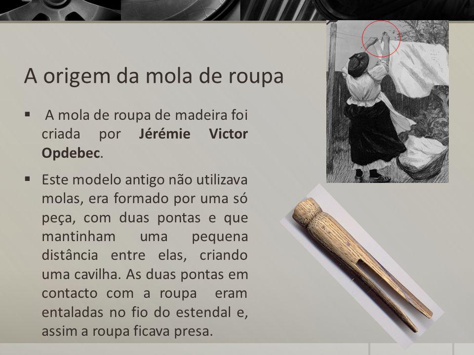 A origem da mola de roupa A mola de roupa de madeira foi criada por Jérémie Victor Opdebec. Este modelo antigo não utilizava molas, era formado por um