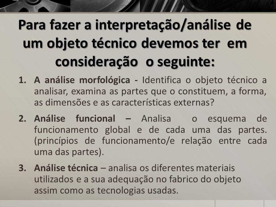 Para fazer a interpretação/análise de um objeto técnico devemos ter em consideração o seguinte: 1.A análise morfológica - Identifica o objeto técnico