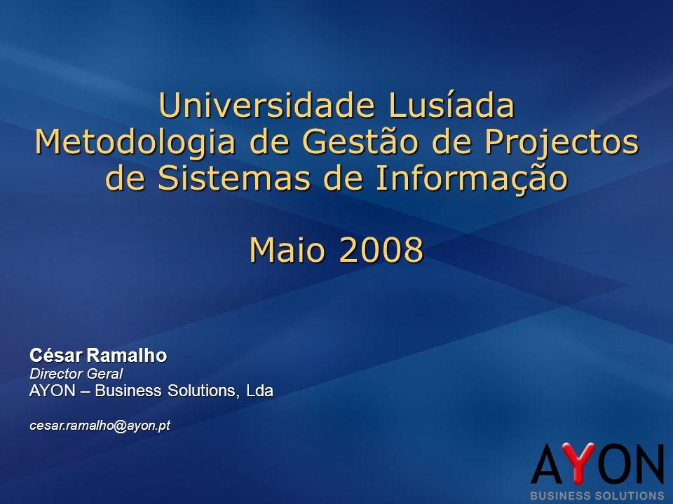César Ramalho Director Geral AYON – Business Solutions, Lda cesar.ramalho@ayon.pt Universidade Lusíada Metodologia de Gestão de Projectos de Sistemas de Informação Maio 2008