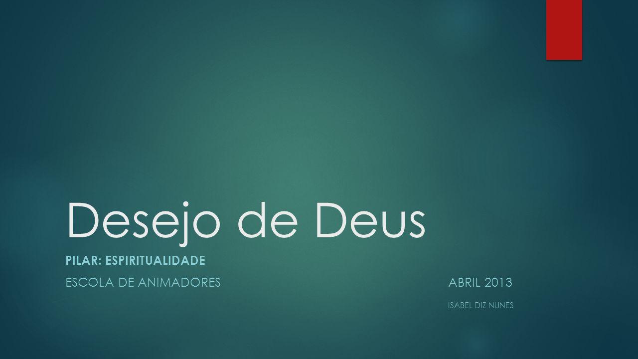 Desejo de Deus PILAR: ESPIRITUALIDADE ESCOLA DE ANIMADORESABRIL 2013 ISABEL DIZ NUNES