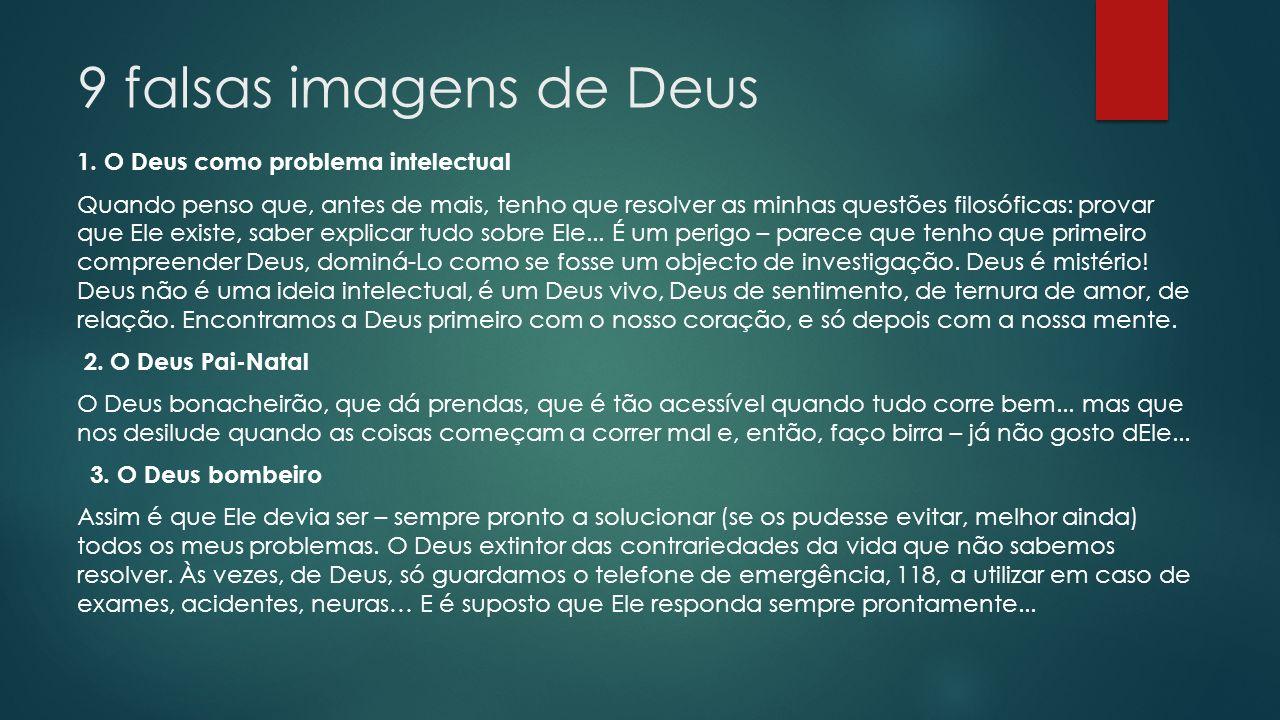 9 falsas imagens de Deus 1. O Deus como problema intelectual Quando penso que, antes de mais, tenho que resolver as minhas questões filosóficas: prova