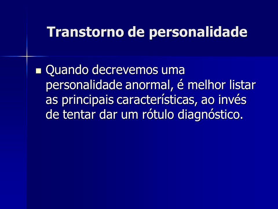 Transtorno de personalidade Quando decrevemos uma personalidade anormal, é melhor listar as principais características, ao invés de tentar dar um rótulo diagnóstico.