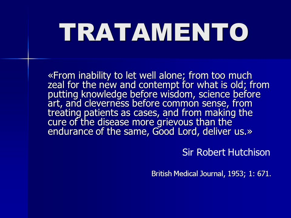 TRATAMENTO «From inability to let well alone; from too much zeal for the new and contempt for what is old; from putting knowledge before wisdom, scien
