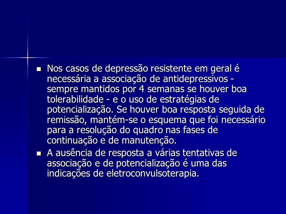 Nos casos de depressão resistente em geral é necessária a associação de antidepressivos - sempre mantidos por 4 semanas se houver boa tolerabilidade - e o uso de estratégias de potencialização.