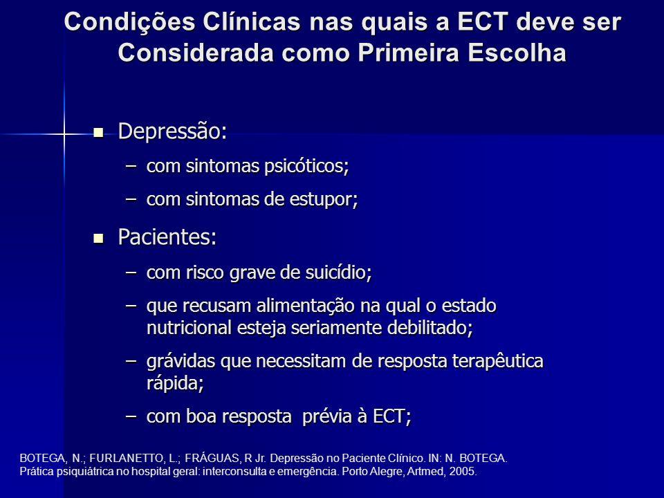 Condições Clínicas nas quais a ECT deve ser Considerada como Primeira Escolha Depressão: Depressão: –com sintomas psicóticos; –com sintomas de estupor; Pacientes: Pacientes: –com risco grave de suicídio; –que recusam alimentação na qual o estado nutricional esteja seriamente debilitado; –grávidas que necessitam de resposta terapêutica rápida; –com boa resposta prévia à ECT; BOTEGA, N.; FURLANETTO, L.; FRÁGUAS, R Jr.