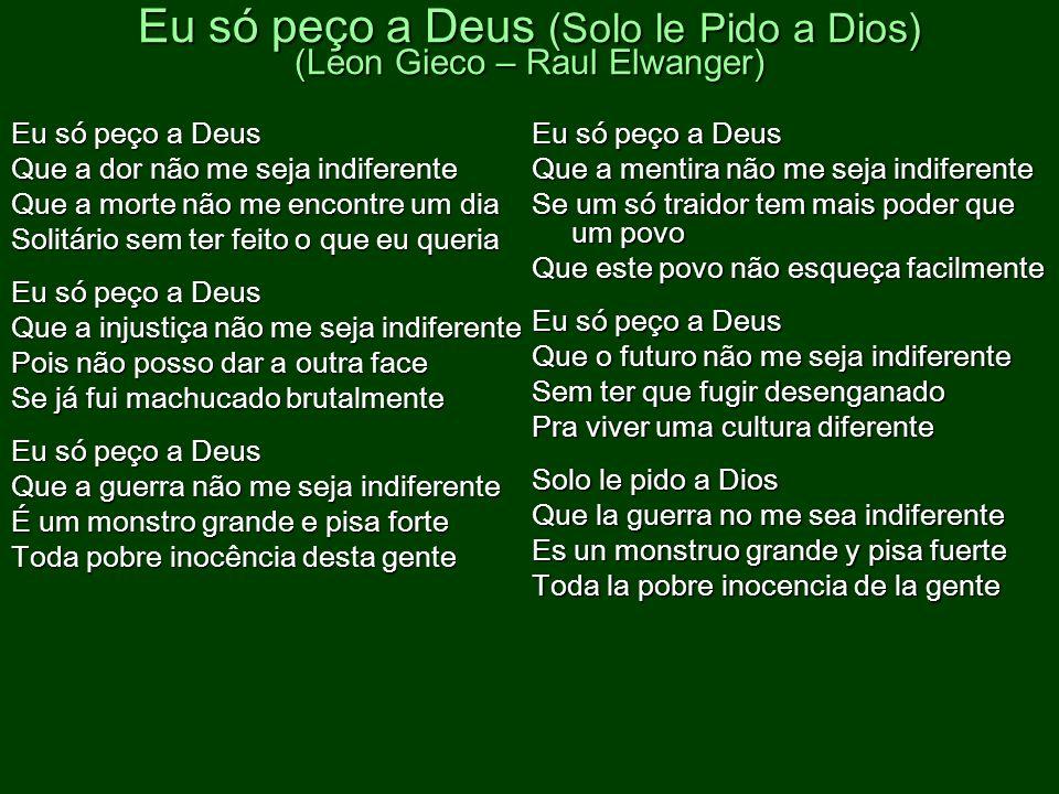 Eu só peço a Deus (Solo le Pido a Dios) (Leon Gieco – Raul Elwanger) Eu só peço a Deus Que a dor não me seja indiferente Que a morte não me encontre u