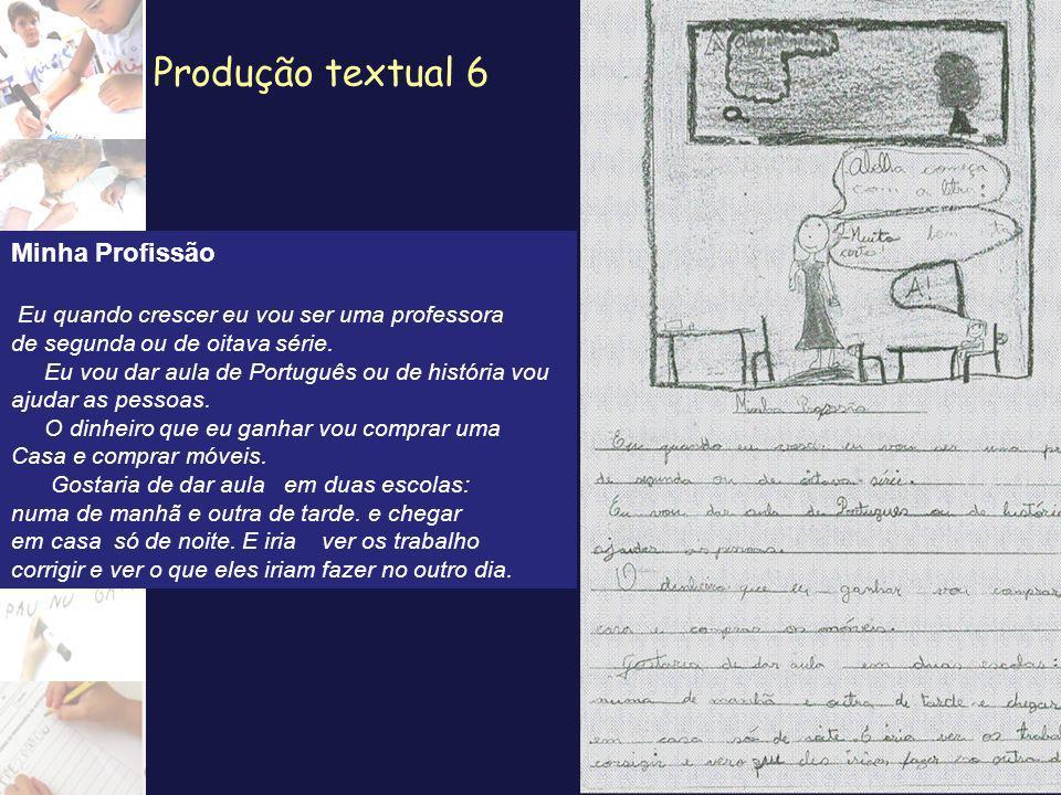 Produção textual 6 Minha Profissão Eu quando crescer eu vou ser uma professora de segunda ou de oitava série. Eu vou dar aula de Português ou de histó