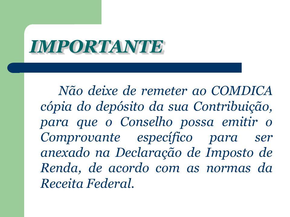 IMPORTANTEIMPORTANTE Não deixe de remeter ao COMDICA cópia do depósito da sua Contribuição, para que o Conselho possa emitir o Comprovante específico para ser anexado na Declaração de Imposto de Renda, de acordo com as normas da Receita Federal.