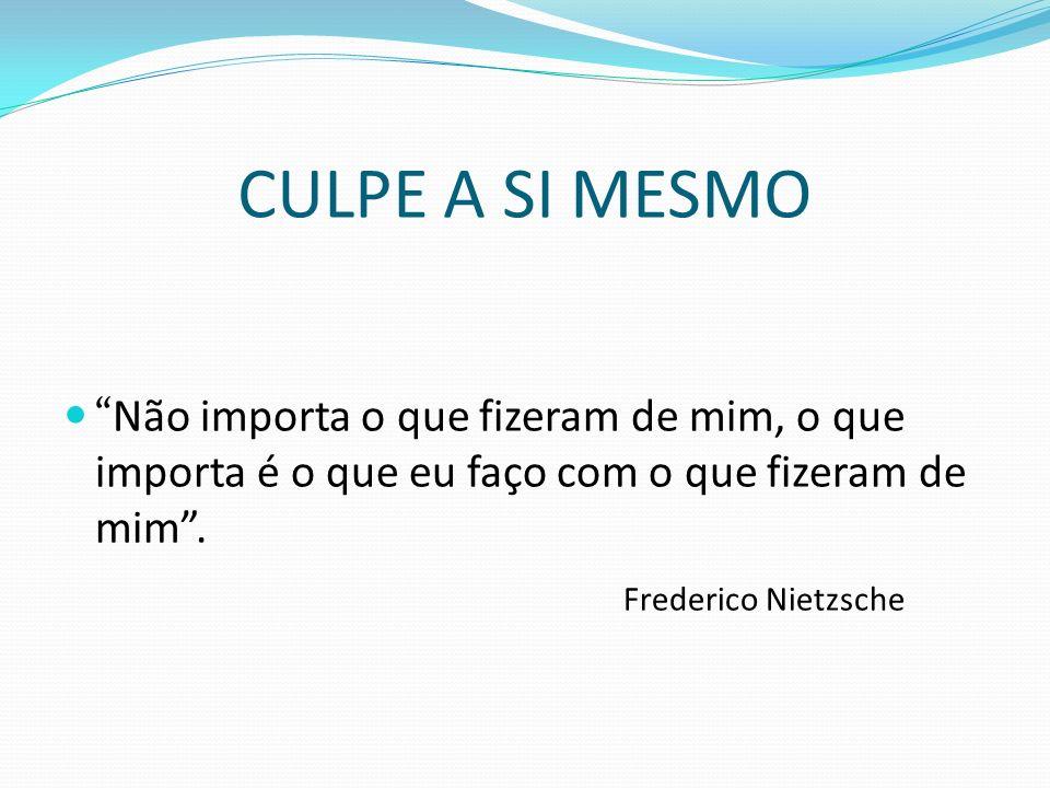 CULPE A SI MESMO Não importa o que fizeram de mim, o que importa é o que eu faço com o que fizeram de mim. Frederico Nietzsche