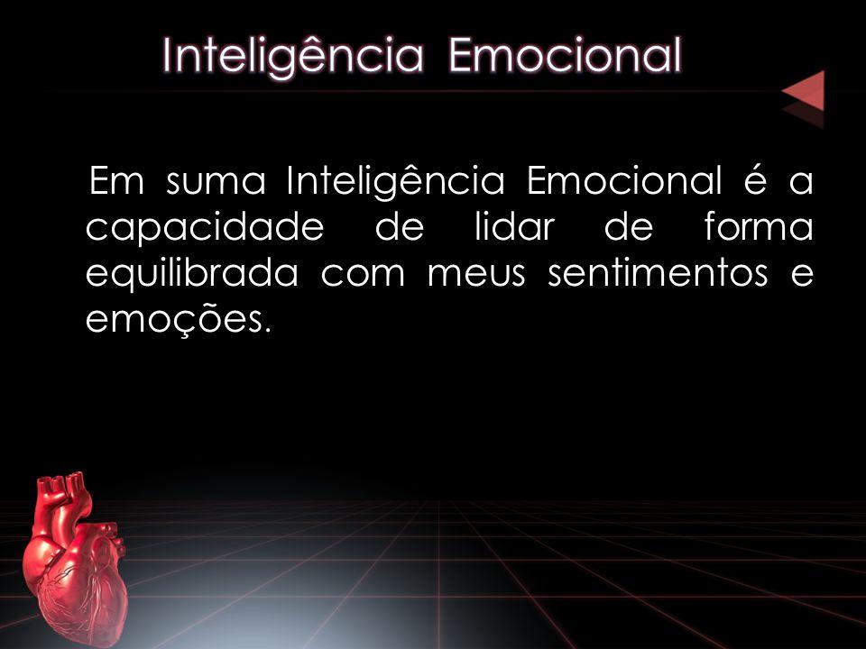 Em suma Inteligência Emocional é a capacidade de lidar de forma equilibrada com meus sentimentos e emoções.