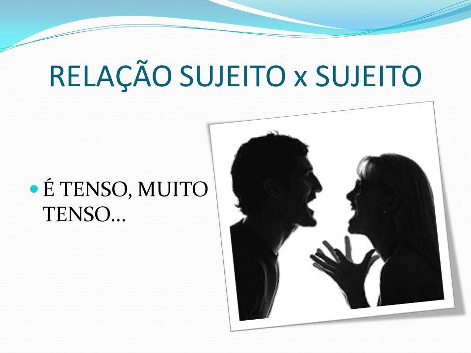 RELAÇÃO SUJEITO x SUJEITO É TENSO, MUITO TENSO...