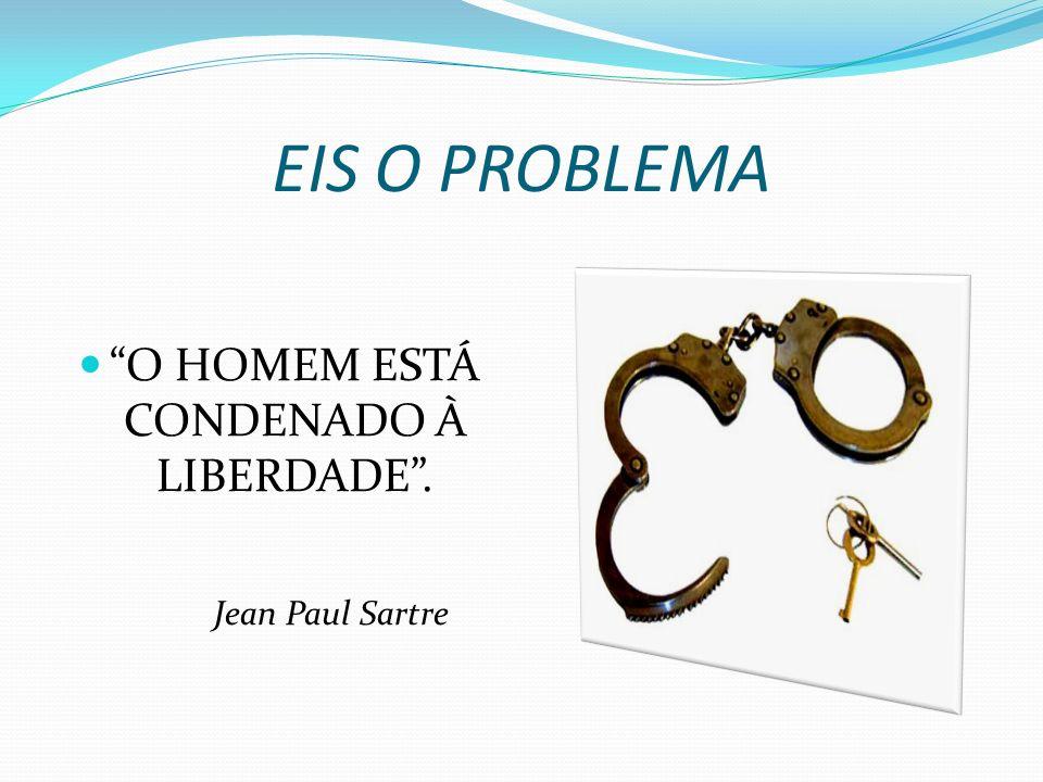 EIS O PROBLEMA O HOMEM ESTÁ CONDENADO À LIBERDADE. Jean Paul Sartre