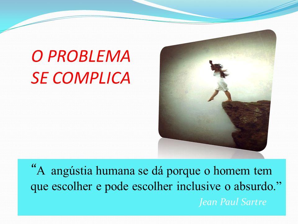 O PROBLEMA SE COMPLICA A angústia humana se dá porque o homem tem que escolher e pode escolher inclusive o absurdo. Jean Paul Sartre