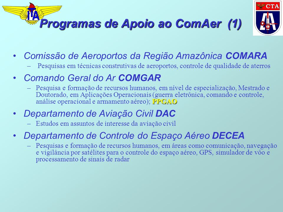 Programas de Apoio ao ComAer (1) Comissão de Aeroportos da Região Amazônica COMARA – Pesquisas em técnicas construtivas de aeroportos, controle de qualidade de aterros Comando Geral do Ar COMGAR PPGAO –Pesquisa e formação de recursos humanos, em nível de especialização, Mestrado e Doutorado, em Aplicações Operacionais (guerra eletrônica, comando e controle, análise operacional e armamento aéreo); PPGAO Departamento de Aviação Civil DAC –Estudos em assuntos de interesse da aviação civil Departamento de Controle do Espaço Aéreo DECEA –Pesquisas e formação de recursos humanos, em áreas como comunicação, navegação e vigilância por satélites para o controle do espaço aéreo, GPS, simulador de vôo e processamento de sinais de radar