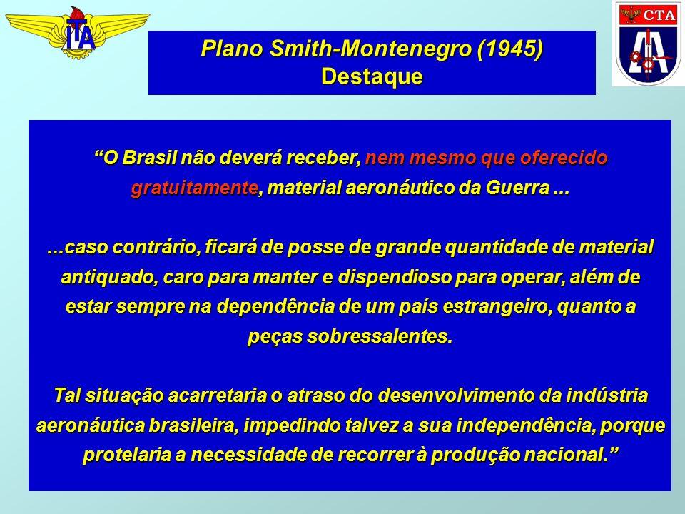 Plano Smith-Montenegro (1945) Destaque O Brasil não deverá receber, nem mesmo que oferecido gratuitamente, material aeronáutico da Guerra......caso co