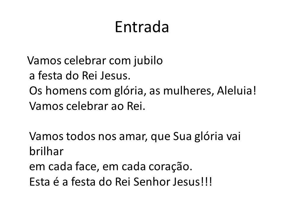 Entrada Vamos celebrar com jubilo a festa do Rei Jesus. Os homens com glória, as mulheres, Aleluia! Vamos celebrar ao Rei. Vamos todos nos amar, que S