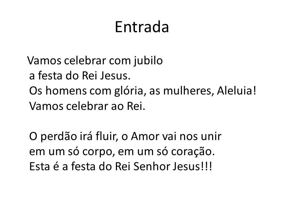 Entrada Vamos celebrar com jubilo a festa do Rei Jesus. Os homens com glória, as mulheres, Aleluia! Vamos celebrar ao Rei. O perdão irá fluir, o Amor